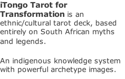 iTongo Tarot for Transformation is an ethnic/cultural tarot deck, based entirely on South African myths and legends.    An indigenous knowledge system with powerful archetype images.